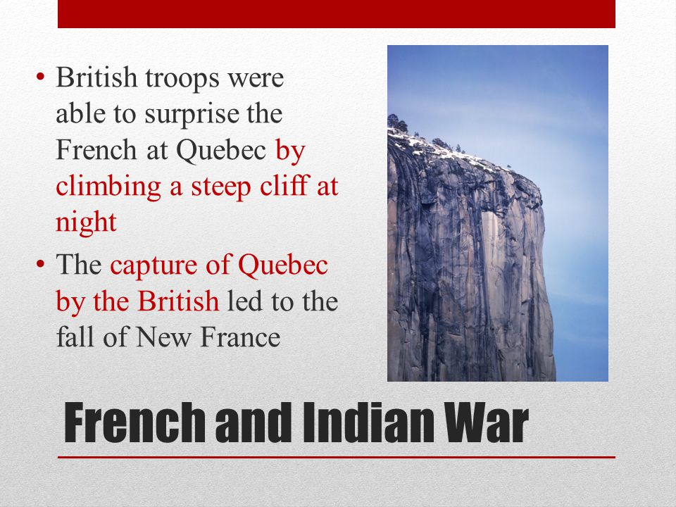 French and Indian War British troops were able to surprise the French at Quebec by climbing a steep cliff at night The capture of Quebec by the Britis