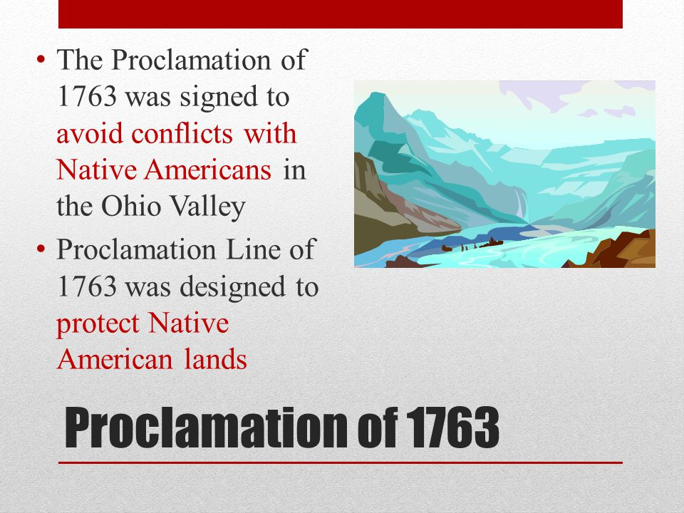 Proclamation of 1763 The Proclamation of 1763 was signed to avoid conflicts with Native Americans in the Ohio Valley Proclamation Line of 1763 was des