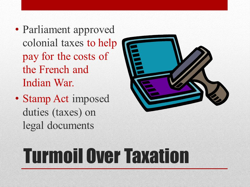 Turmoil Over Taxation Parliament approved colonial taxes to help pay for the costs of the French and Indian War. Stamp Act imposed duties (taxes) on l