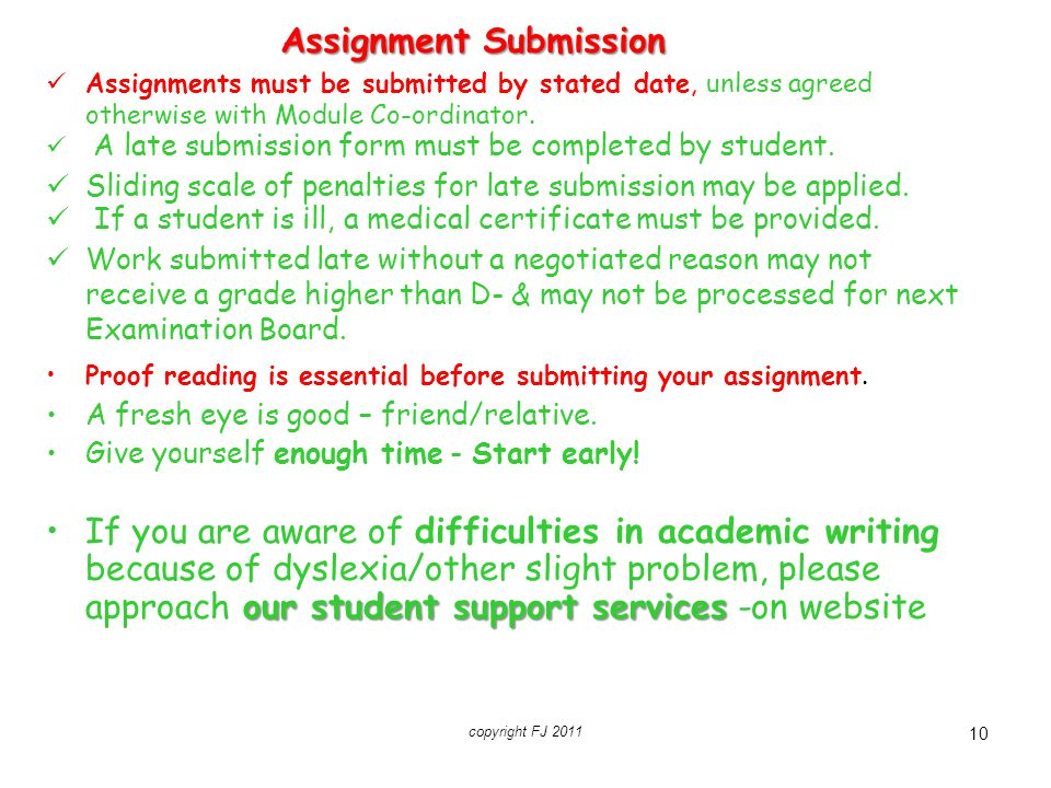 10 Assignment Submission Assignments must be submitted by stated date, unless agreed otherwise with Module Co-ordinator. A late submission form must b