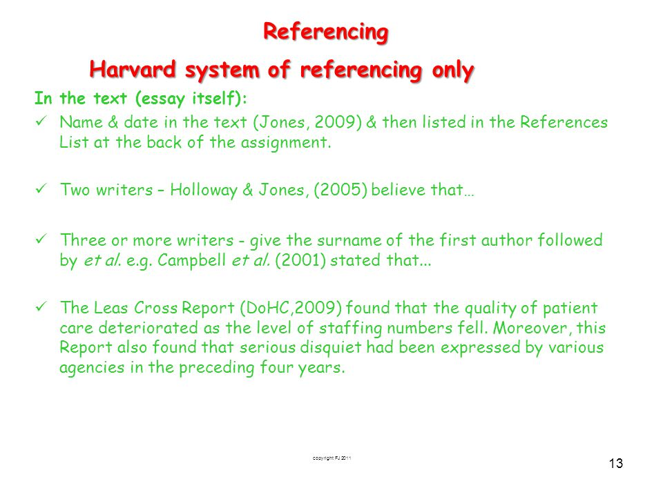 copyright FJ 2011 13Referencing Harvard system of referencing only In the text (essay itself): Name & date in the text (Jones, 2009) & then listed in