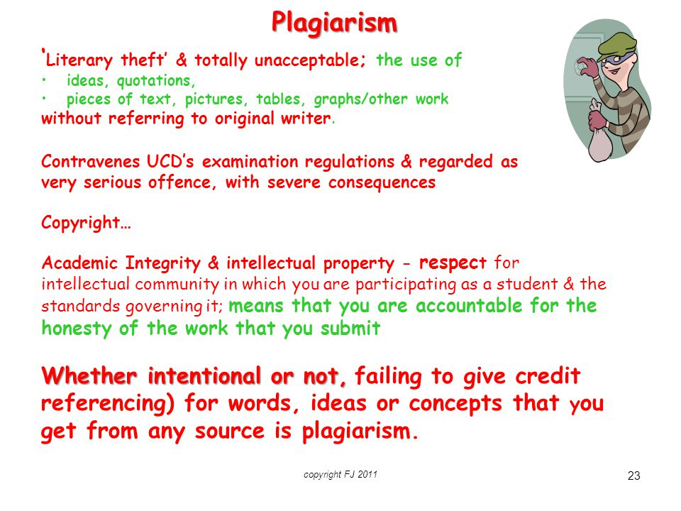 copyright FJ 2011 23 Plagiarism ' Literary theft' & totally unacceptable ; the use of ideas, quotations, pieces of text, pictures, tables, graphs/othe