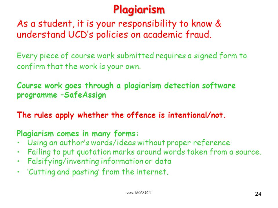 copyright FJ 2011 24Plagiarism As a student, it is your responsibility to know & understand UCD's policies on academic fraud. Every piece of course wo