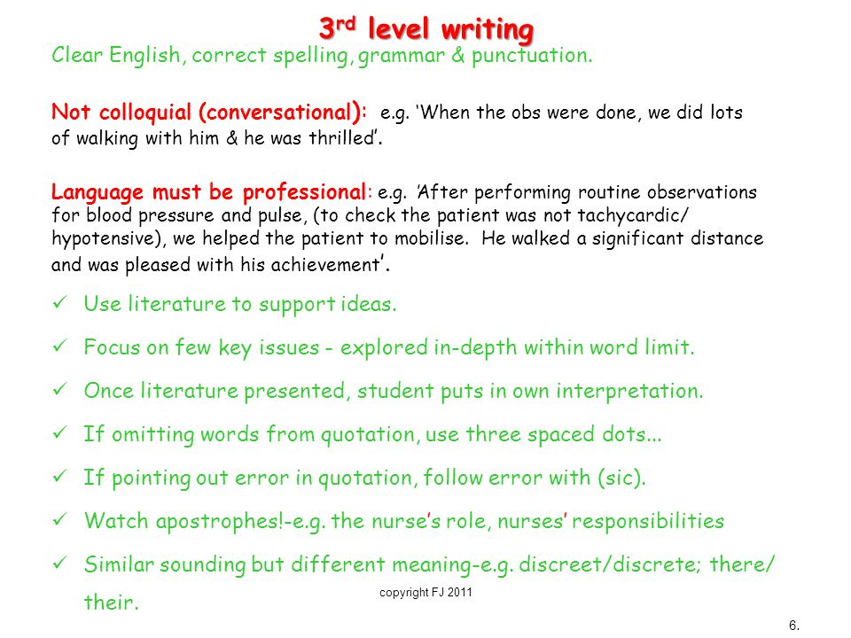 3 rd level writing Clear English, correct spelling, grammar & punctuation. Not colloquial (conversational ): e.g. 'When the obs were done, we did lots