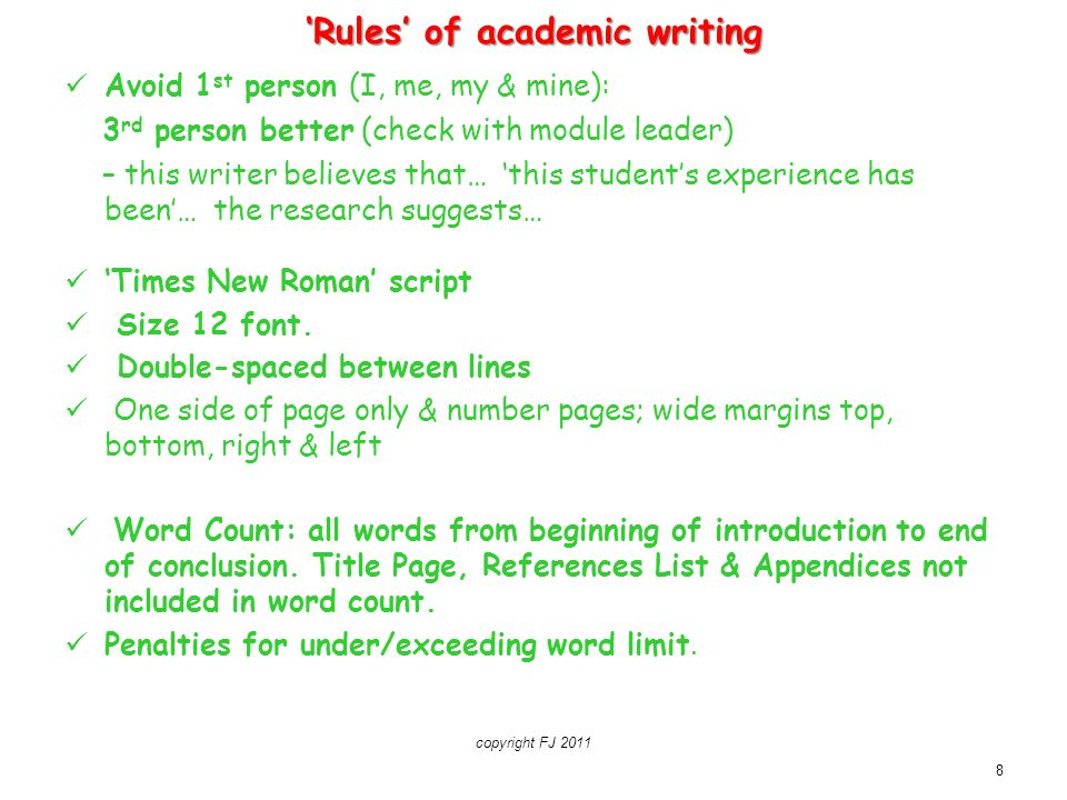 8 'Rules' of academic writing Avoid 1 st person (I, me, my & mine): 3 rd person better (check with module leader) – this writer believes that… 'this s
