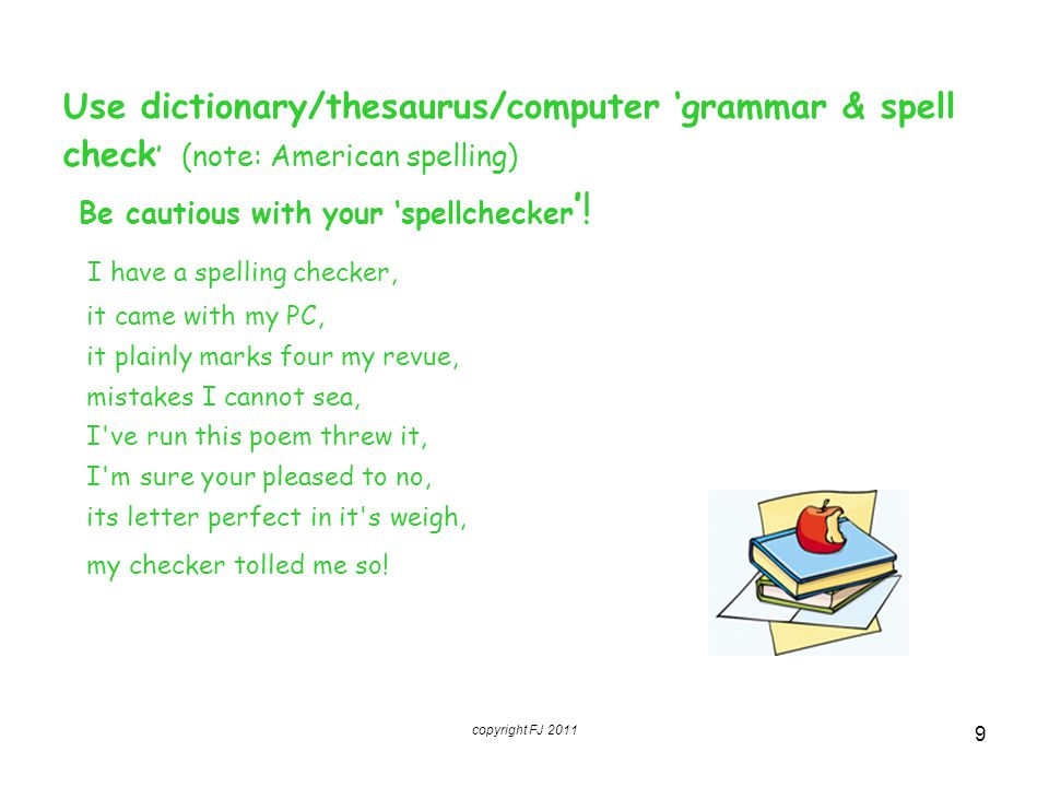 Use dictionary/thesaurus/computer 'grammar & spell check ' (note: American spelling) Be cautious with your 'spellchecker '! I have a spelling checker,
