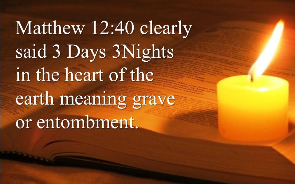 Matthew 12:40 clearly said 3 Days 3Nights in the heart of the earth meaning grave or entombment.