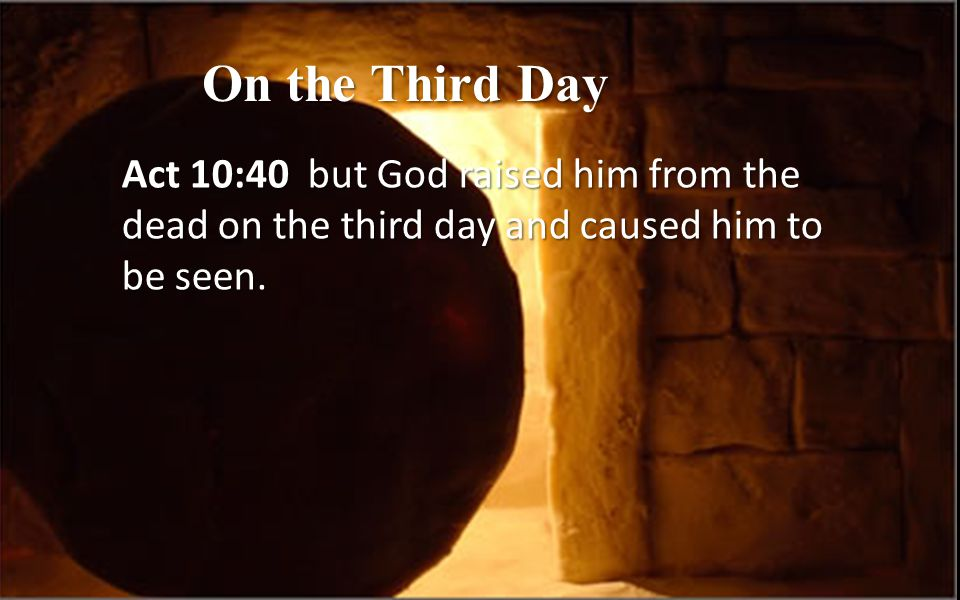 On the Third Day Act 10:40 but God raised him from the dead on the third day and caused him to be seen.
