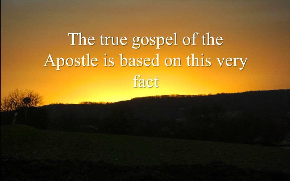 The true gospel of the Apostle is based on this very fact