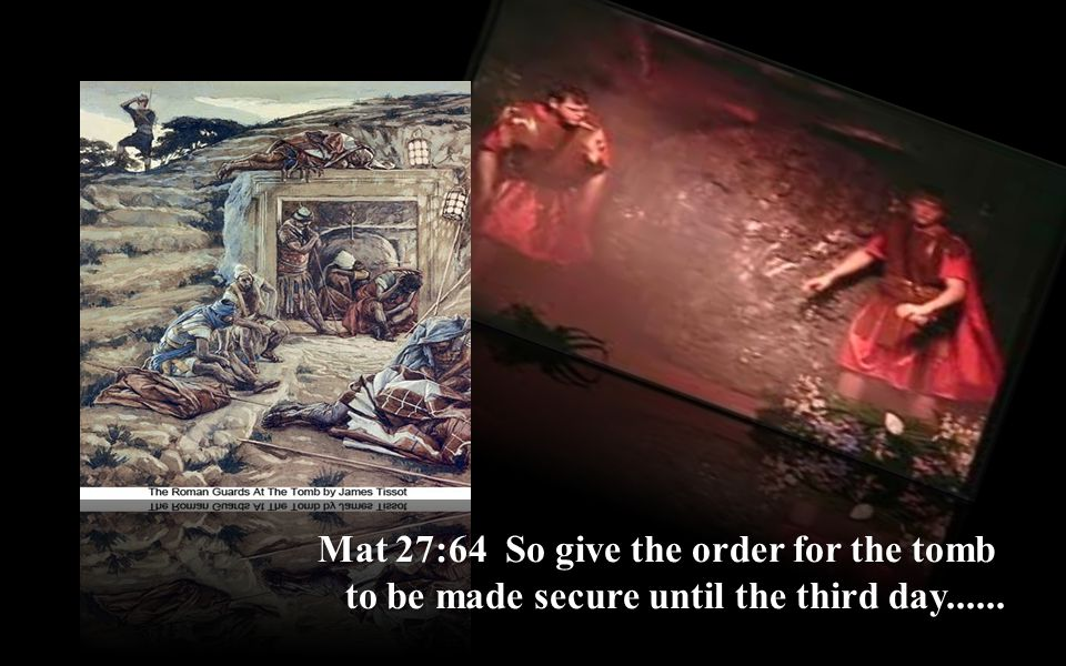 Mat 27:64 So give the order for the tomb to be made secure until the third day......
