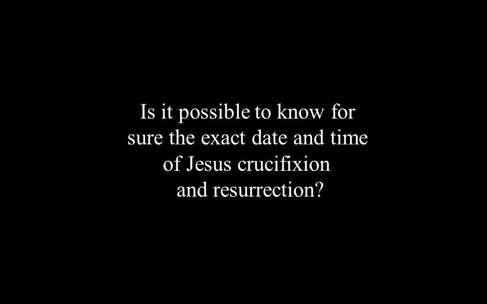 Is it possible to know for sure the exact date and time of Jesus crucifixion and resurrection?