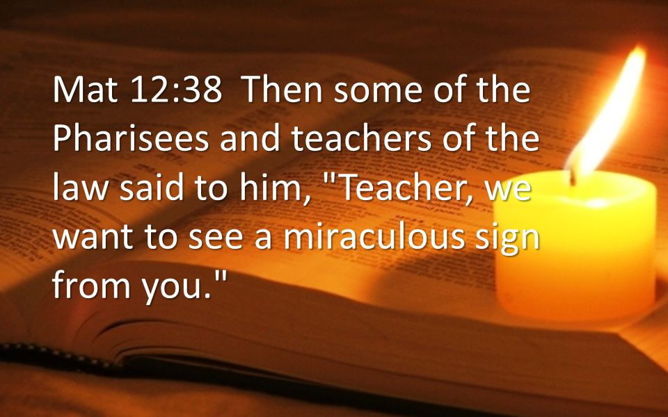 Mat 12:39 He answered, A wicked and adulterous generation asks for a miraculous sign.