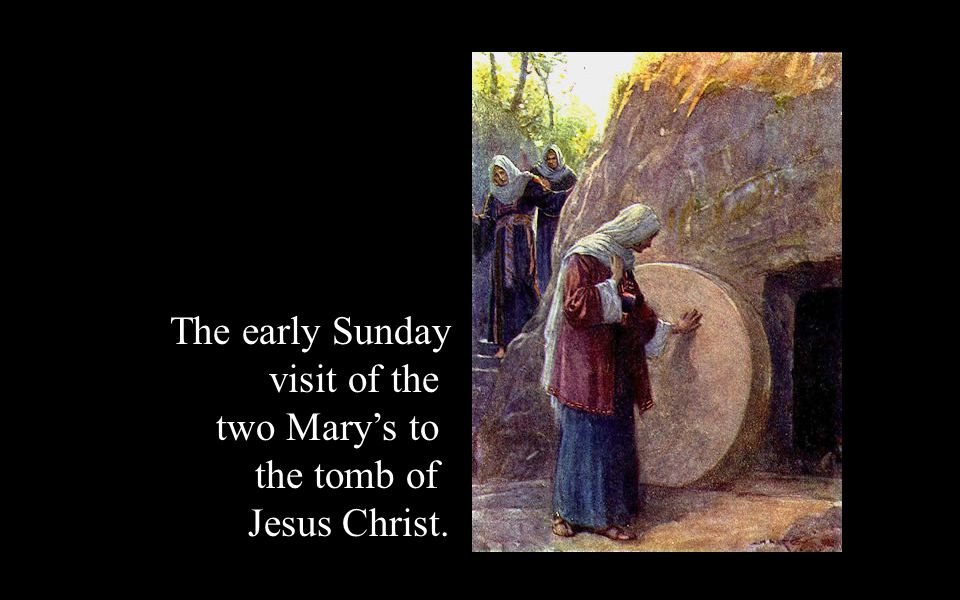The early Sunday visit of the two Mary's to the tomb of Jesus Christ.