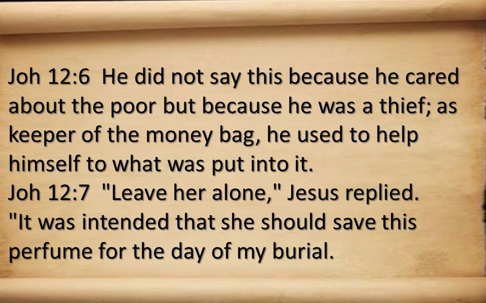 Joh 12:6 He did not say this because he cared about the poor but because he was a thief; as keeper of the money bag, he used to help himself to what was put into it.