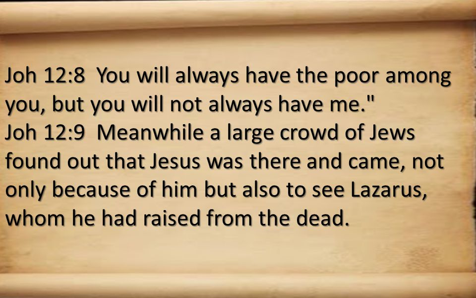 Joh 12:8 You will always have the poor among you, but you will not always have me. Joh 12:9 Meanwhile a large crowd of Jews found out that Jesus was there and came, not only because of him but also to see Lazarus, whom he had raised from the dead.