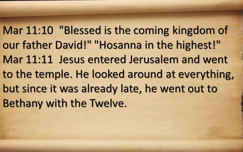 Mar 11:10 Blessed is the coming kingdom of our father David! Hosanna in the highest! Mar 11:11 Jesus entered Jerusalem and went to the temple.