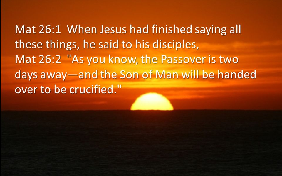 Mat 26:1 When Jesus had finished saying all these things, he said to his disciples, Mat 26:2 As you know, the Passover is two days away—and the Son of Man will be handed over to be crucified.