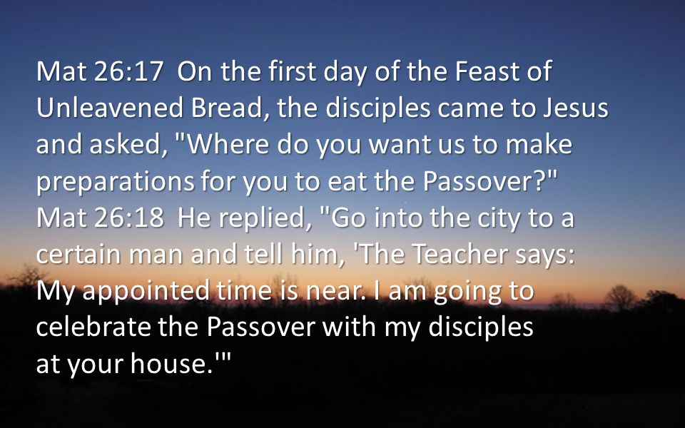 Mat 26:17 On the first day of the Feast of Unleavened Bread, the disciples came to Jesus and asked, Where do you want us to make preparations for you to eat the Passover? Mat 26:18 He replied, Go into the city to a certain man and tell him, The Teacher says: My appointed time is near.