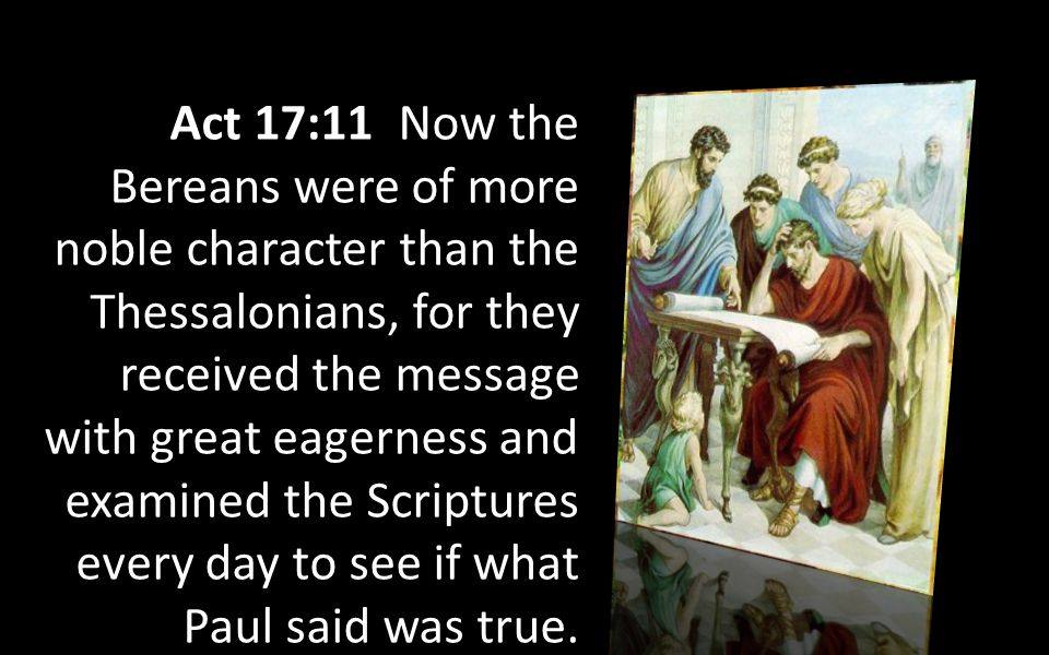 Act 17:11 Now the Bereans were of more noble character than the Thessalonians, for they received the message with great eagerness and examined the Scriptures every day to see if what Paul said was true.