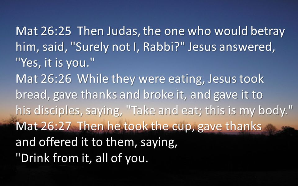 Mat 26:25 Then Judas, the one who would betray him, said, Surely not I, Rabbi? Jesus answered, Yes, it is you. Mat 26:26 While they were eating, Jesus took bread, gave thanks and broke it, and gave it to his disciples, saying, Take and eat; this is my body. Mat 26:27 Then he took the cup, gave thanks and offered it to them, saying, Drink from it, all of you.