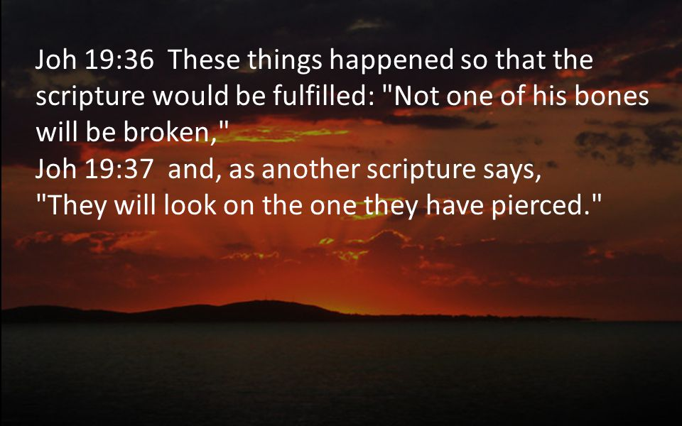 Joh 19:36 These things happened so that the scripture would be fulfilled: Not one of his bones will be broken, Joh 19:37 and, as another scripture says, They will look on the one they have pierced.