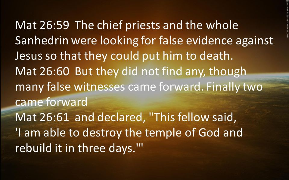 Mat 26:59 The chief priests and the whole Sanhedrin were looking for false evidence against Jesus so that they could put him to death.