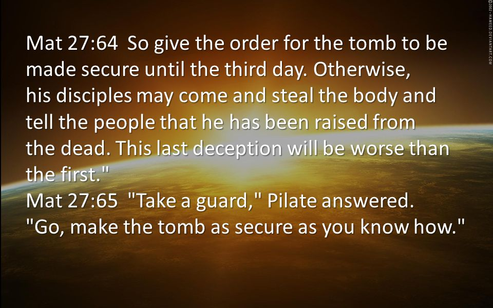 Mat 27:64 So give the order for the tomb to be made secure until the third day.