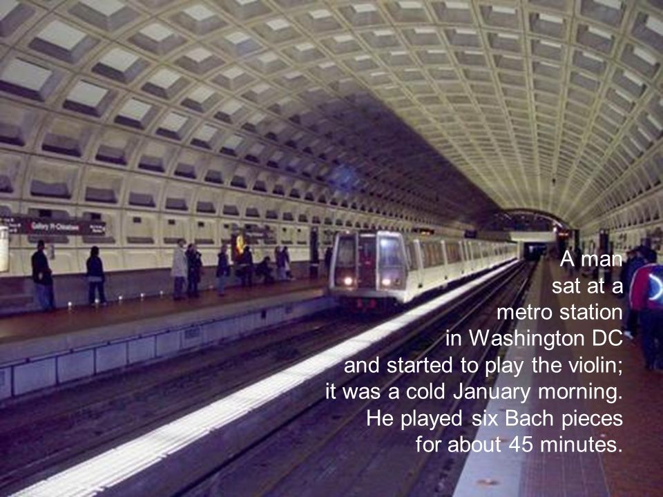 A man sat at a metro station in Washington DC and started to play the violin; it was a cold January morning.