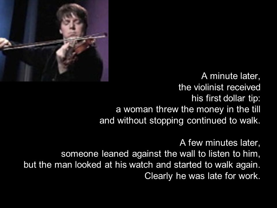 A minute later, the violinist received his first dollar tip: a woman threw the money in the till and without stopping continued to walk.