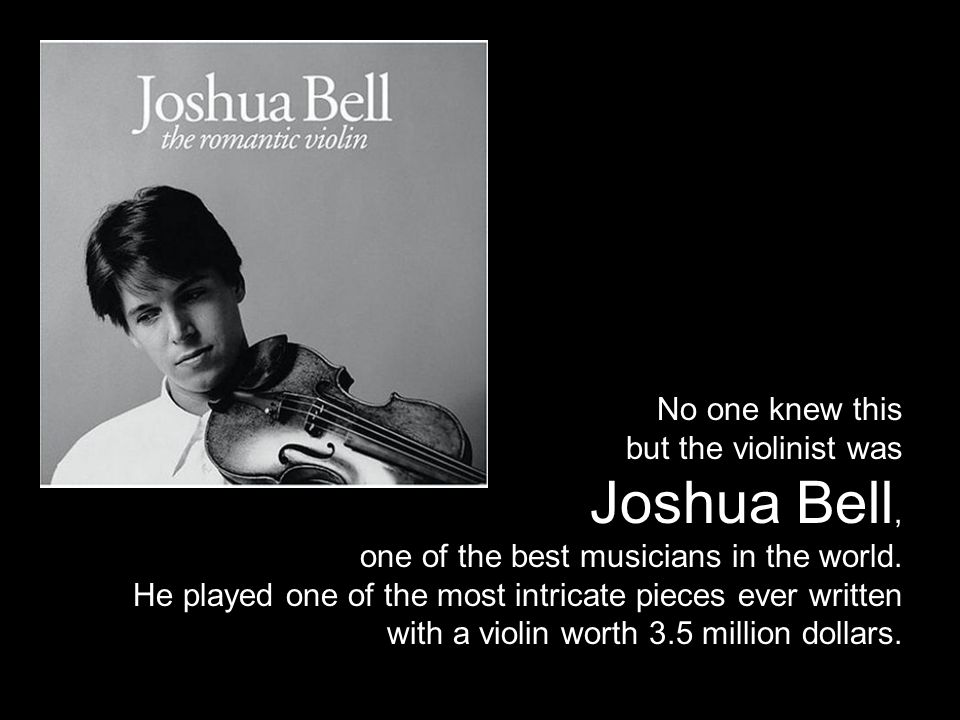 No one knew this but the violinist was Joshua Bell, one of the best musicians in the world.