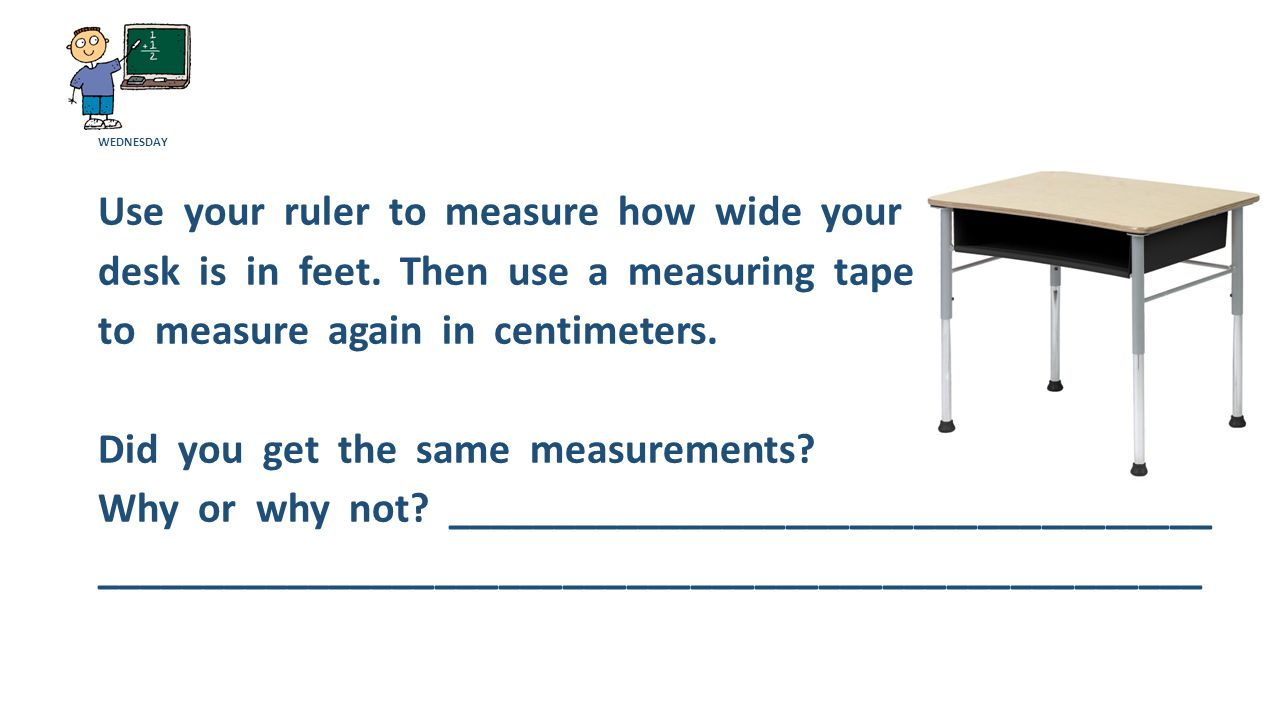 WEDNESDAY Use your ruler to measure how wide your desk is in feet.