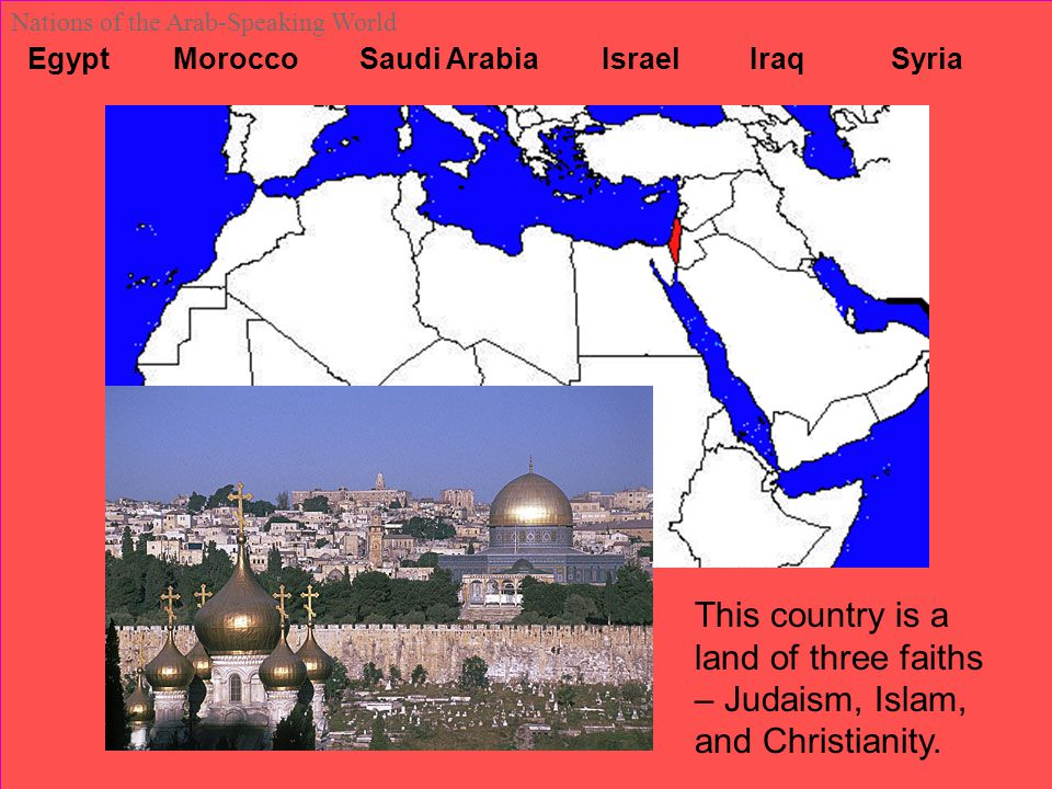 Egypt Morocco Saudi Arabia Israel Iraq Syria Nations of the Arab-Speaking World This country is a land of three faiths – Judaism, Islam, and Christian