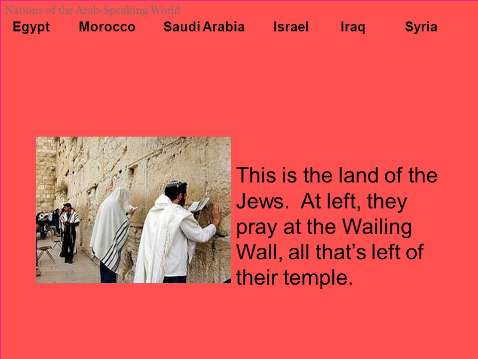 Egypt Morocco Saudi Arabia Israel Iraq Syria Nations of the Arab-Speaking World This is the land of the Jews. At left, they pray at the Wailing Wall,