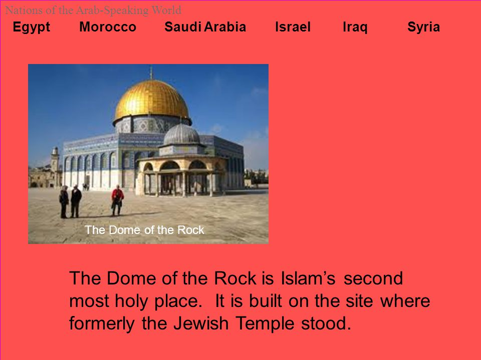 Egypt Morocco Saudi Arabia Israel Iraq Syria Nations of the Arab-Speaking World The Dome of the Rock The Dome of the Rock is Islam's second most holy