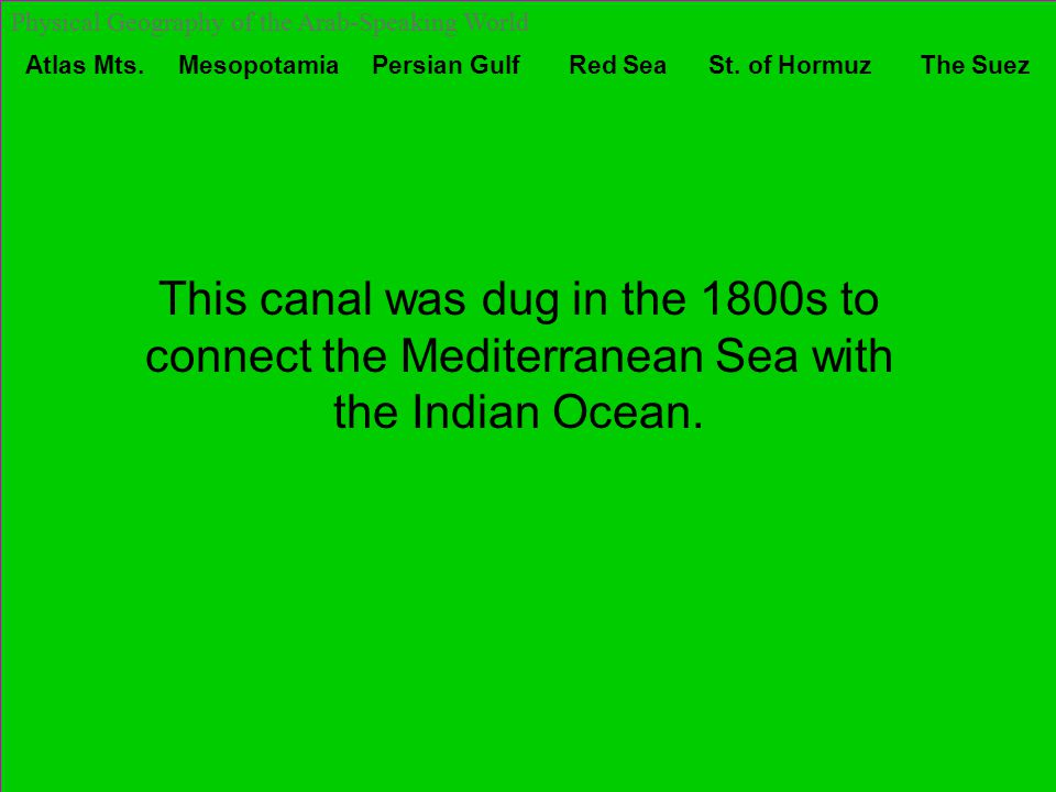 Atlas Mts. Mesopotamia Persian Gulf Red Sea St. of Hormuz The Suez Physical Geography of the Arab-Speaking World This canal was dug in the 1800s to co