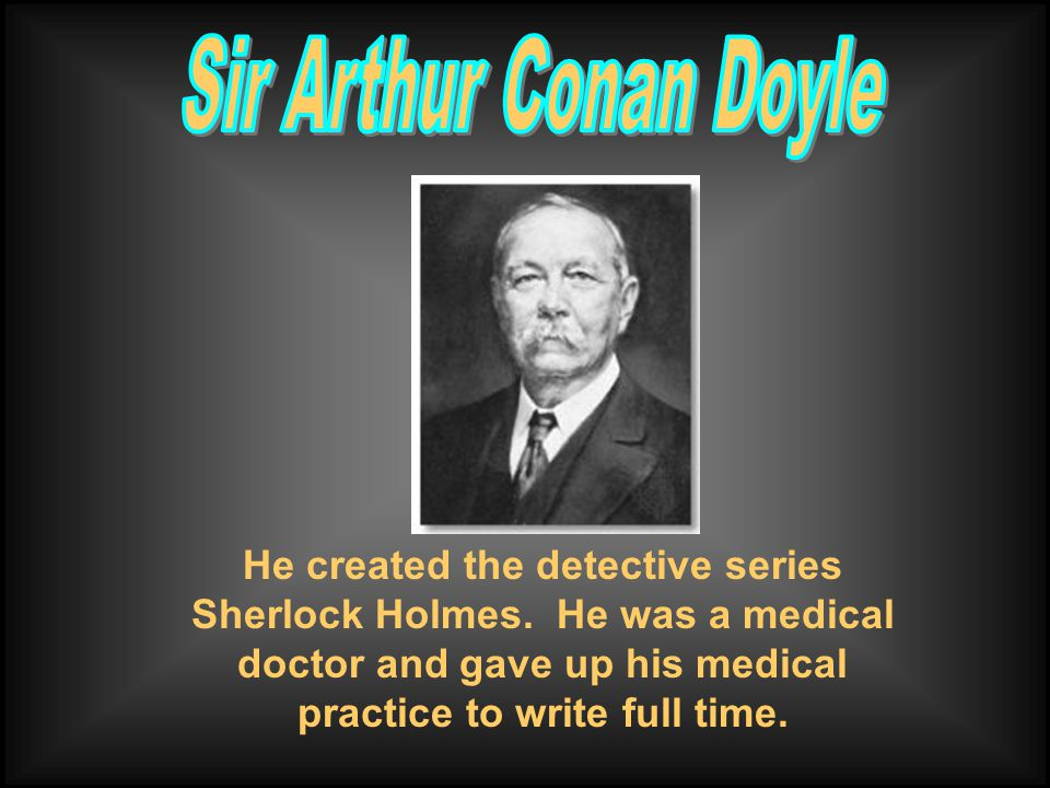 He created the detective series Sherlock Holmes. He was a medical doctor and gave up his medical practice to write full time.