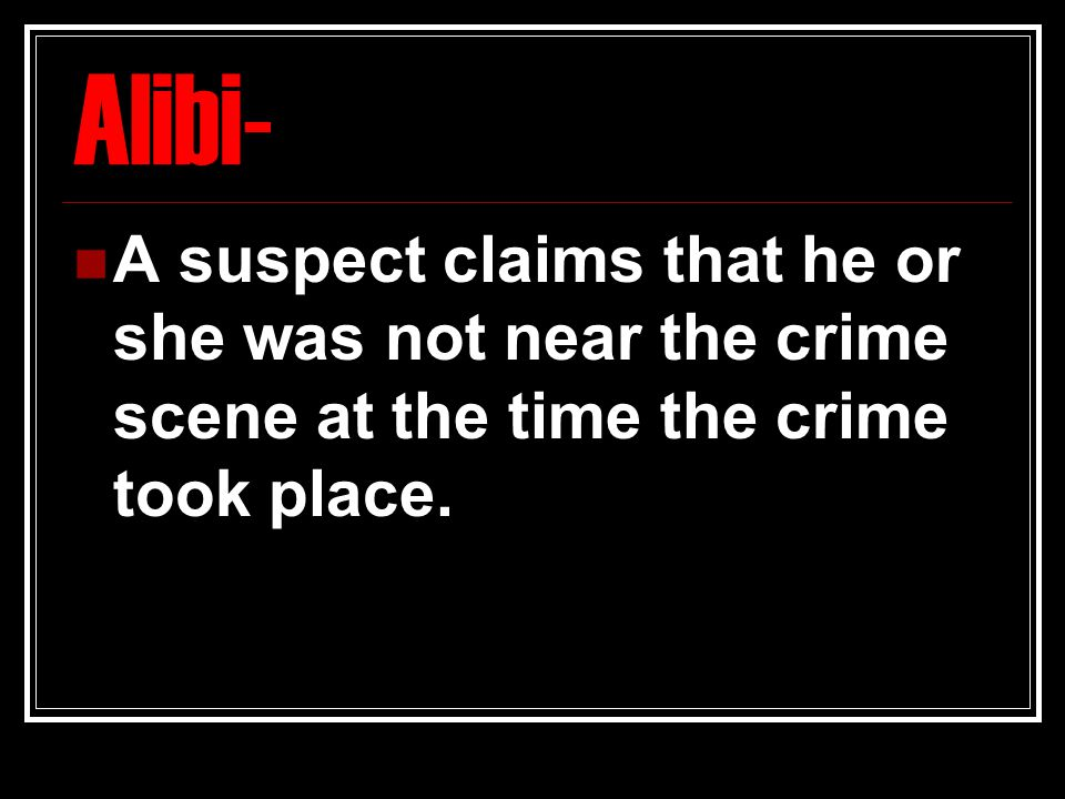 Alibi- A suspect claims that he or she was not near the crime scene at the time the crime took place.
