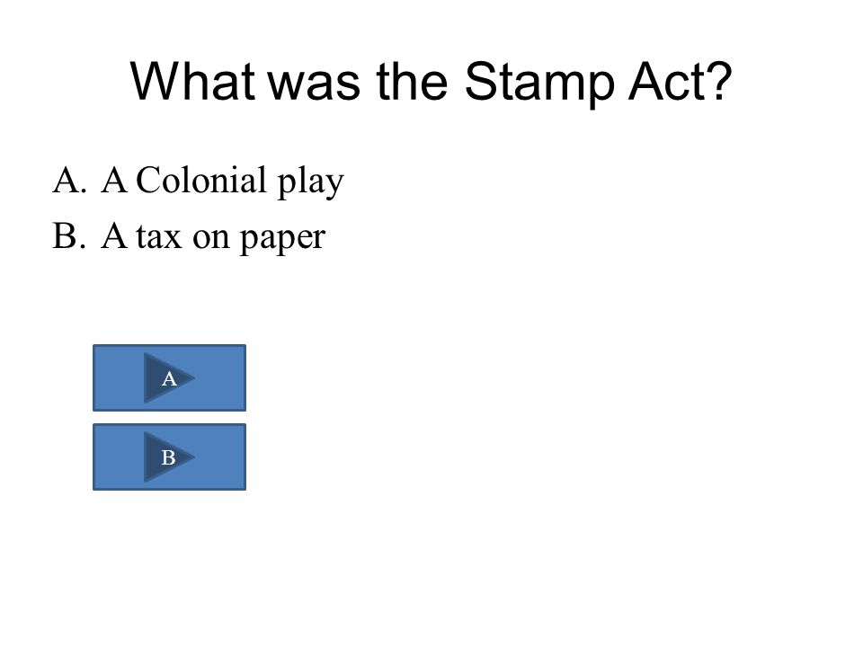 What was the Stamp Act? A.A Colonial play B.A tax on paper A B