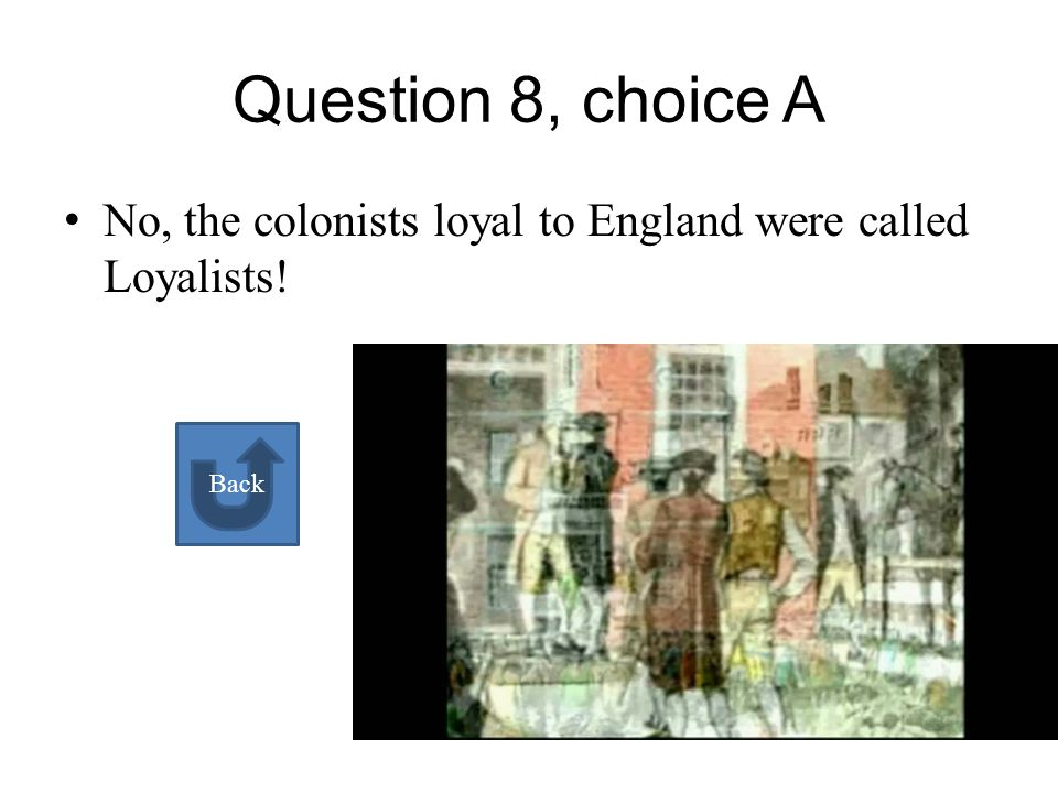 What were the colonists who were loyal to England called A Patriots B Loyalists A B