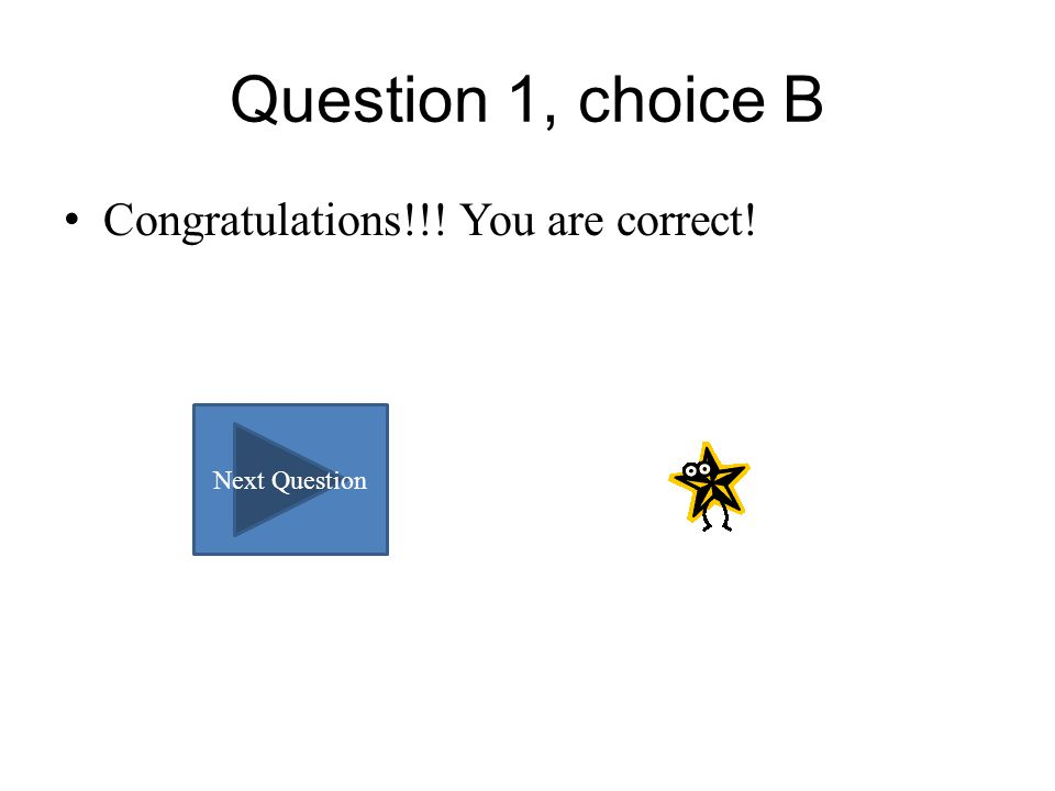 Question 1, choice B Congratulations!!! You are correct! Next Question