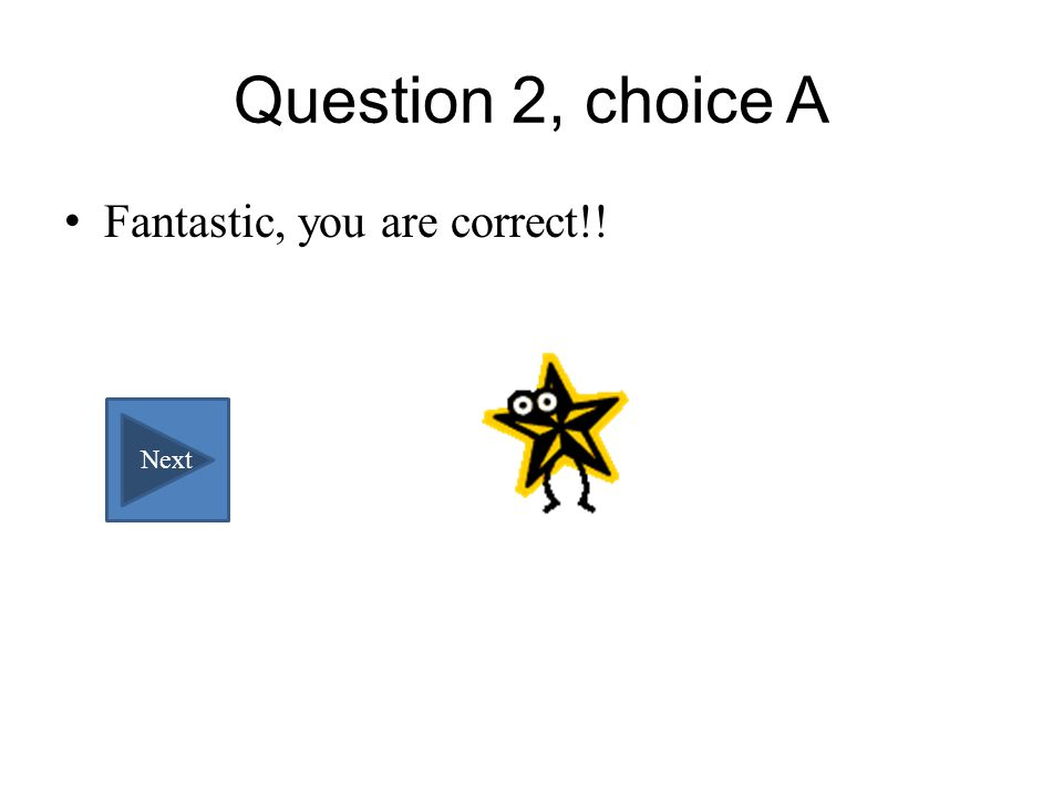 Question 2, choice A Fantastic, you are correct!! Next
