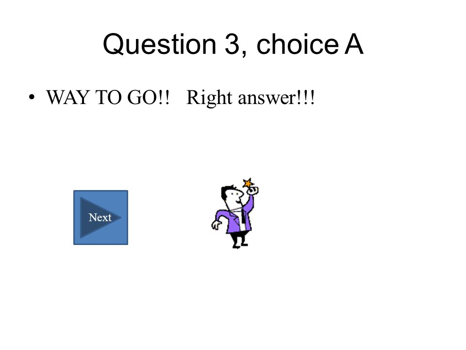 Question 3, choice A WAY TO GO!! Right answer!!! Next