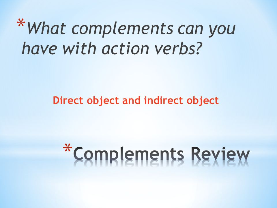 * What complements can you have with action verbs Direct object and indirect object