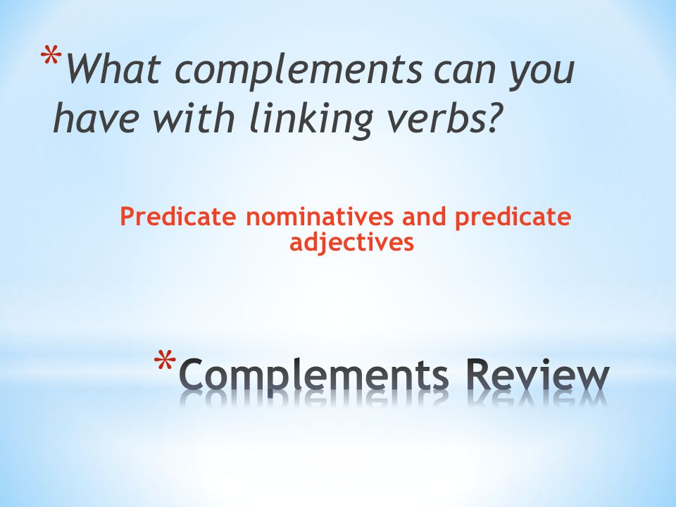 * What complements can you have with linking verbs Predicate nominatives and predicate adjectives