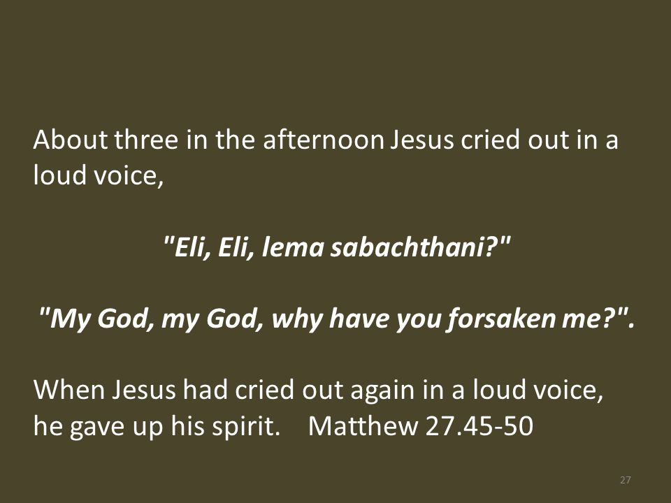 About three in the afternoon Jesus cried out in a loud voice, Eli, Eli, lema sabachthani My God, my God, why have you forsaken me .