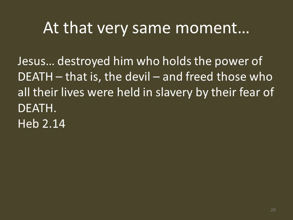 Jesus… destroyed him who holds the power of DEATH – that is, the devil – and freed those who all their lives were held in slavery by their fear of DEATH.