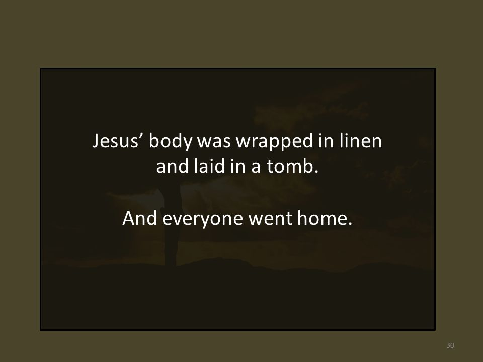 Jesus' body was wrapped in linen and laid in a tomb. And everyone went home. 30
