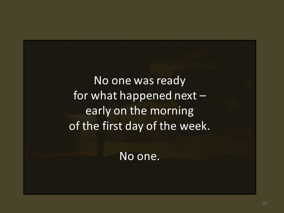No one was ready for what happened next – early on the morning of the first day of the week.