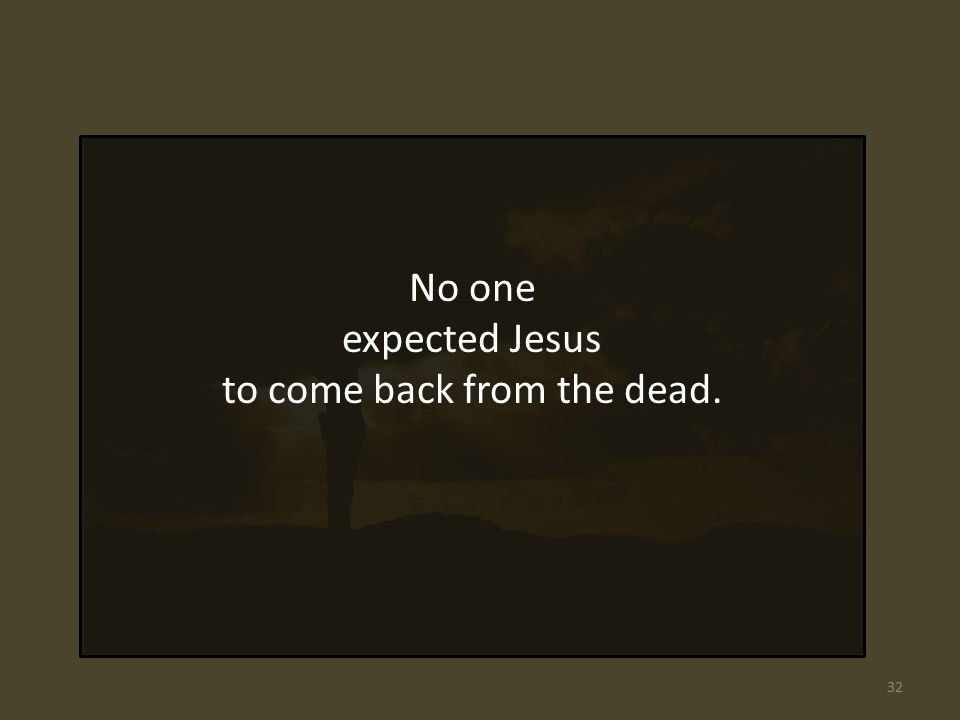 No one expected Jesus to come back from the dead. 32