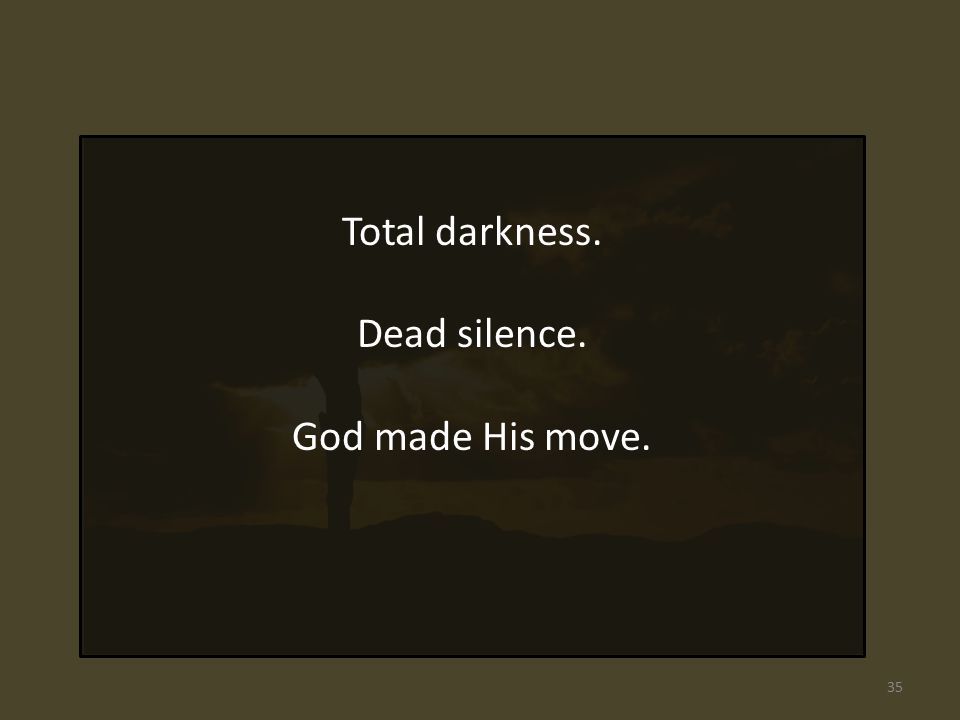 Total darkness. Dead silence. God made His move. 35